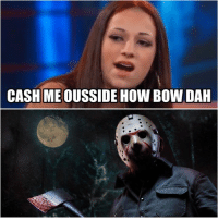 """CASH ME OUSSIDE HOW BOW DAH Oh, he'll """"cash you ousside"""", don't worry """"bow dah"""".  -TheManZombie"""