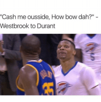 """Kd or Russ? 🤔: """"Cash me ousside, How bow dah?""""  Westbrook to Durant Kd or Russ? 🤔"""