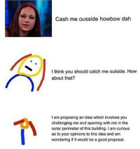a meme in a meme😩😩💦😭👏👏👏: Cash me ousside howbow dah  I think you should catch me outside. How  about that?  I am proposing an idea which involves you  challenging me and sparring with me in the  outer perimeter of this building. I am curious  as to your opinions to this idea and am  wondering if it would be a good proposal. a meme in a meme😩😩💦😭👏👏👏