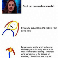 sorry i know these are dead but i laughed at this one: Cash me ousside howbow dah  I think you should catch me outside. How  about that?  I am proposing an idea which involves you  challenging me and sparring with me in the  outer perimeter of this building. I am curious  as to your opinions to this idea and am  wondering if it would be a good proposal. sorry i know these are dead but i laughed at this one