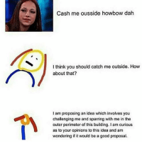 Why am I posting this: Cash me ousside howbow dah  I think you should catch me outside. How  about that?  I am proposing an idea which involves you  challenging me and sparring with me in the  outer perimeter of this building lam curious  as to your opinions to this idea and am  wondering if it would be a good proposal. Why am I posting this
