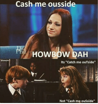 "Catch Me Outside Girl: Cash me ousside  HOWBOW DAH  Its ""Catch me ouTside""  Not ""Cash me ousside"""