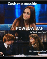 "😂😂: Cash me ousside  HOWBOW DAH  Its ""Catch me ouTside""  Not ""Cash me ousside"" 😂😂"