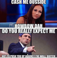 Memes, 🤖, and Push: CASH ME OUSSIDE  I  DEAL  NOT TO PUSH YOU UP AGAINSTTHE WALL BIOTCH O M G 😂