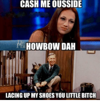 Bitch, Shoes, and You: CASH ME OUSSIDE  PH  HOWBOW DAH  LACING UP MY SHOES YOU LITTLE BITCH