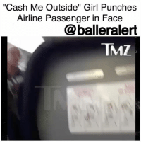 """Memes, Infamous, and 🤖: """"Cash Me Outside"""" Girl Punches  Airline Passenger in Face  @balleralert  TMZ """"Cash Me Outside"""" Girl Punches Airline Passenger in Face-blogged by @thereal__bee ⠀⠀⠀⠀⠀⠀⠀⠀⠀ ⠀⠀⠀⠀⠀⠀⠀⠀⠀ The infamous """"Cash Me Ousside"""" girl has reportedly gave one airline passenger a shot to the face during a flight Monday evening. ⠀⠀⠀⠀⠀⠀⠀⠀⠀ ⠀⠀⠀⠀⠀⠀⠀⠀⠀ TMZ reports that DanielleBregoli and her mother were boarding a SpiritAirlines flight out of LosAngeles when the mother got into an argument with a female passenger. Danielle's mother was having some difficulties with getting her carry-on bag in the overhead due to a cast she's wearing for an injured foot. However, the female passenger was fed up with waiting and decided to take matters into her own hands. ⠀⠀⠀⠀⠀⠀⠀⠀⠀ ⠀⠀⠀⠀⠀⠀⠀⠀⠀ According to Danielle, the woman put her hands on her mom's throat, causing Danielle to then punch the passenger. ⠀⠀⠀⠀⠀⠀⠀⠀⠀ ⠀⠀⠀⠀⠀⠀⠀⠀⠀ After being punched, the woman made a citizen's arrest. Only a short time later police arrived and removed all 3 women from the plane. Despite the citizen's arrest, no one wanted to press charges so no arrests were made. All parties have decided to let their lawyers handle the situation from this point on."""