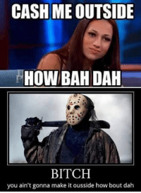 😂😂😂   ~ Infamous Horror: CASH ME OUTSIDE  HOW BAH DAH  BITCH  you ain't gonna make it ousside how bout dah 😂😂😂   ~ Infamous Horror