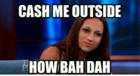 When the weather is nice and my friends ask me what I'm doing today.: CASH ME  OUTSIDE  HOW BAH DAH When the weather is nice and my friends ask me what I'm doing today.