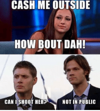Memes, 🤖, and How: CASH ME OUTSIDE  HOW BOUT DAH!  CAN I SHOOT HER?  NOT IN PUBLIC 😐❤