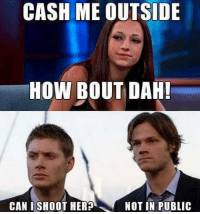 Herpes, Memes, and Sorry: CASH ME OUTSIDE  HOW BOUT DAH!  NOT IN PUBLIC  CAN I SHOOT HERP Goodnight guys & in really sorry I haven't posted I was talking to a friend almost all day - supernatural spnfandom spnfamily deanwinchester samwinchester castiel destiel jaredpadalecki jensenackles mishacollins
