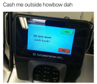 Grocery stores are famous for this shit.: Cash me outside howbow dah  YES  Do you want  cash back?  IG: funny assmemes.com  TUV Grocery stores are famous for this shit.