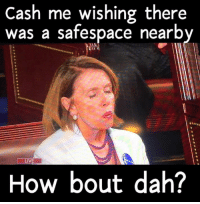 Memes, 🤖, and Potus: Cash me wishing there  was a safespace nearby  LIVE  How bout dah? While most are standing and supporting our POTUS, Pelosi is almost ready to go into fully triggered mode.