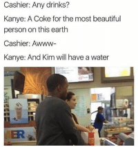 😂😂😂: Cashier: Any drinks?  Kanye: A Coke for the most beautiful  person on this earth  Cashier: Awww-  Kanye: And Kim will have a water  VER 😂😂😂