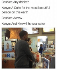 Beautiful, Kanye, and Memes: Cashier: Any drinks?  Kanye: A Coke for the most beautiful  person on this earth  Cashier: Awww-  Kanye: And Kim will have a water  MER  G: TheFunnyintrovert Kanye is a savage (@thefunnyintrovert)
