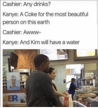 Beautiful, Funny, and Kanye: Cashier: Any drinks?  Kanye:  A Coke for the most beautiful  person on this earth  Cashier:  Awww  Kanye: And Kim will have a water  ER Lmaoo