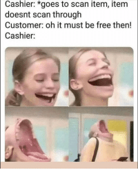 Funny, Lol, and Smh: Cashier: *goes to scan item, item  doesnt scan through  Customer: oh it must be free then!  Cashier: Smh lol