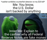 Memes, Bills, and 🤖: *cashier scribbles counterfeit detector on my $20 bill*  Me: You know,  the U.S. Dollar  isn't backed by anything  Inner Me: Explain to  the cashier why all Federal  Reserve Notes are fake money Every time...