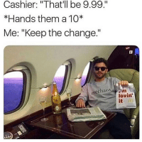 "Memes, Change, and 🤖: Cashier: ""That'll be 9.99.""  *Hands them a 10*  Me: ""Keep the change.""  印!  échant  lovin  it Livin Large! 😂"