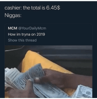 Flexing, Funny, and How: cashier: the total is 6.45$  Niggas:  MCM @YourDailyMcm  How im tryna on 2019  Show this thread Broke niggas flex the most