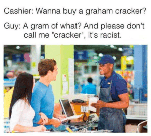 "That awkward moment when  You need your required daily intake of memes! Follow @nochillmemes for help now!: Cashier: Wanna buy a graham cracker?  Guy: A gram of what? And please don't  call me ""cracker"", it's racist.  alamy That awkward moment when  You need your required daily intake of memes! Follow @nochillmemes for help now!"