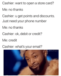 Memes like this is why @masipopal was chosen as top original meme page. No one comes close: Cashier: want to open a store card?  Me: no thanks  Cashier: u get points and discounts.  Just need your phone number  Me: no thanks  Cashier: ok, debit or credit?  Me: credit  Cashier: what's your email?  @MasiPopa Memes like this is why @masipopal was chosen as top original meme page. No one comes close