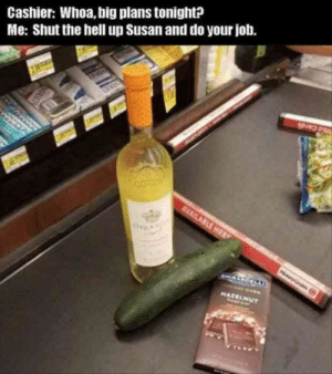 No judgment. #memes #sexmemes #funnymemes #funny: Cashier: Whoa, big plans tonight?  Me: Shut the hell up Susan and do your job. No judgment. #memes #sexmemes #funnymemes #funny