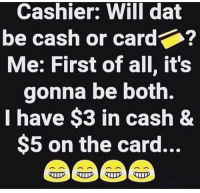It be like that sometimes 🤷♂️😂 https://t.co/w7wrhPYaSa: Cashier: Will dat  be cash or card  Me: First of all, it's  gonna be both.  I have $3 in cash 8  $5 on the card... It be like that sometimes 🤷♂️😂 https://t.co/w7wrhPYaSa