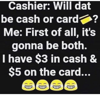 The struggle😩😂: Cashier: Will dat  be cash or card  Me: First of all, it's  gonna be both.  I have $3 in cash&  $5 on the card... The struggle😩😂