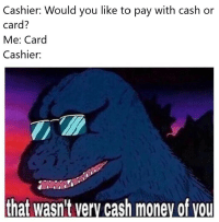 Money, Cash Money, and You: Cashier: Would you like to pay with cash or  card?  Me: Card  Cashier:  that wasn't very cash money of vou