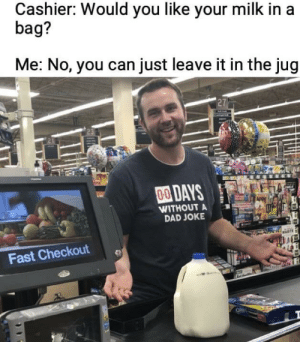 Dad, Memes, and Gang: Cashier: Would you like your milk in a  bag?  Me: No, you can just leave it in the jug  27  00DAYS  WITHOUT A  DAD JOKE  Fast Checkout Dad jokes gang, assemble via /r/memes https://ift.tt/2M8BjRh