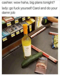 Big Plans: cashier: wow haha, big plans tonight?  lady: go fuck yourself Carol and do your  damn job