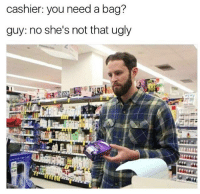 @lackofchillz is funny af 😂 check him out: cashier: you need a bag?  guy: no she's not that ugly @lackofchillz is funny af 😂 check him out