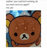 Live, Girl Memes, and Fear: cashier: your card isn't working, do  you want me to try again?  me: yes  tl I live under constant fear that my credit card will get declined...and it usually does.