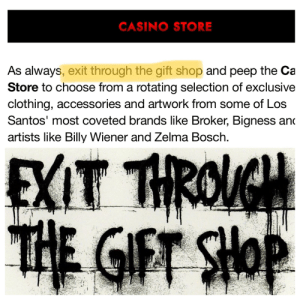 """I noticed the Rockstar Newswire referenced my all-time favorite documentary, """"Exit Thru The Gift Shop"""". It's a doc. about Banksy - the greatest graffiti artist.: CASINO STORE  As always, exit through the gift shop and peep the Ca  Store to choose from a rotating selection of exclusive  clothing, accessories and artwork from some of Los  Santos' most coveted brands like Broker, Bigness and  artists like Billy Wiener and Zelma Bosch  EXIT THROVGH  THE GIFT SHOP I noticed the Rockstar Newswire referenced my all-time favorite documentary, """"Exit Thru The Gift Shop"""". It's a doc. about Banksy - the greatest graffiti artist."""