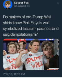 Casper, Paul Ryan, and Roger: Casper Fox  @CasperFox  Do makers of pro-Trump Wall  shirts know Pink Floyd's wall  symbolized fascism, paranoia and  suicidal isolationism?  WALL  ALD J TRU  7/12/16, 11:03 PM socialistexan:  Meanwhile, Roger Waters, the guy that literally wrote the album The Wall is doing this at his concerts: This is on the level of Paul Ryan saying he liked Rage Against the Machine and then having Tom Morello telling him to fuck off.