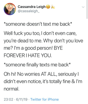 Fuck You, Iphone, and Love: Cassandra Leigh  @cassaleigh_  *someone doesn't text me back*  Well fuck you too, I don't even care,  you're dead to me. Why don't you love  me? I'm a good person! BYE  FOREVER I HATE YOU  *someone finally texts me back*  Oh hi! No worries AT ALL, seriously  didn't even notice, it's totally fine & I'm  normal.  23:02 6/11/19 Twitter for iPhone