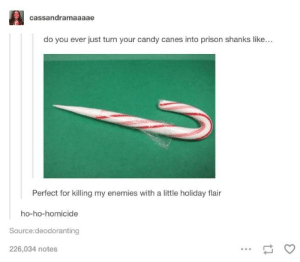 Candy, Prison, and Snow: cassandramaaaae  do you ever just turn your candy canes into prison shanks like...  Perfect for killing my enemies with a little holiday flair  ho-ho-homicide  Source:deodoranting  226,034 notes dashing through the snow killing people in my way