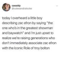 "Done 😂: cassidy  @calexandralocke  today l overheard a little boy  describing zac efron by saying ""the  one who's in the greatest showman  and baywatch"" and i'm just upset to  realize we're raising generations who  don't immediately associate zac efron  with the lconic Role of troy bolton Done 😂"