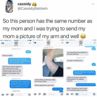 Bad, Benadryl, and Bitch: cassidy  @CassidyBaldwin  So this person has the same number as  my mom and I was trying to send my  mom a picture of my arm and well  T-Mobile UTE  12:00 AM  more  Yesterday 10-53AM  Vesterday 242 AM  Lol  You should get that looked out  that shit look bad  Wrong number  Yesterday 49 PM  There's no way if I call this  number my mom answers but if  l text it it doesn't work  You get it checked out?  No  I don't know what is going on  with y'all phone but yall  starting to piss me off I said  wrong number don't text my  phone no more game over  bitch  l bought Benadryl so hopefully  it goes away  Sent as Test Message  Thope so because that looks  bad maybe it's an allergic  Yesterday 6-33 AM  I keep telling you that you have  the wrong number  Obviously there's something  wrong with your number too  bitch bc you have the exact  same number as my mom  What happened to your arm?  This isn't my mom correct?  Right I thought we was friends  I'm concerned about your armm  I have no idea  Text Message  Yesberday 7.49 AM  .Message 0曲で四Message D自因四Message Worth the read I think.