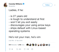 Arrow, Old, and Tough: Cassidy williams  @cassidoo  Follow  Ladies, if he:  is 27 years old  is tough to understand at first  won't let you exit easily  discourages your using arrow keys  ships default with Linux-based  operating systems  He's not your man, he's vim  5:32 PM-27 Nov 2018  374 Retweets 1,738 Likes  24  t374  1.7K Not your man