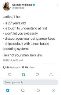 Tbh, Arrow, and Old: Cassidy Williams  @cassidoo  Ladies, if he  is 27 years old  is tough to understand at first  won't let you exit easily  discourages your using arrow keys  ships default with Linux-based  operating systems  He's not your man, he's vim  11/28/18, 6:02 AM  3,484 Retweets 12.5K Likes  Tweet your reply TBH I like vim.