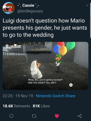 So wholesome Luigi: -Cassie  @birdlegscass  Luigi doesn't question how Mario  presents his gender, he just wants  to go to the wedding  O178 0O  T  Luigi  Whoa, Bro, you're getting married?!  AND YOU DIDN'T TELL ME?!  A  22:25 19 Nov 19 Nintendo Switch Share  18.6K Retweets 81K Likes So wholesome Luigi