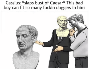Bad, Roman, and Boy: Cassius: *slaps bust of Caesar* This bad  boy can fit so many fuckin daggers in him Roman salesmanship