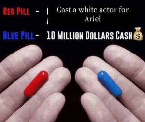 me_irl: Cast a white actor for  Ariel  RED PILL  BLUE PILL  10 MILLION DOLLARS CASH me_irl