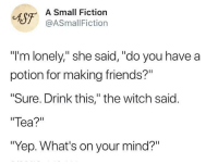 "Friends, Magic, and Fiction: CAST ASSmallFicti  Small Fiction  @ASmallFiction  ""I'm lonely,"" she said, ""do you have a  potion for making friends?""  Sure. Drink this,"" the witch said.  Tea?""  ""Yep. What's on your mind?"" friendship is magic!"