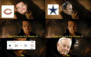 Bears fans and cowboys fans watching last night's game like: Cast it into the fire! Destoy it!  Cast it into the fire! Destoy it!  NFL Yeulerday  Final  24  31  Cowboys  Boora  No.  No. Bears fans and cowboys fans watching last night's game like