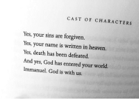 God, Heaven, and Death: CAST OF CHARACTERS  Yes, your sins are forgiven.  Yes, your name is written in heaven.  Yes, death has been defeated.  And yes, God has entered your world.  Immanuel. God is with us.