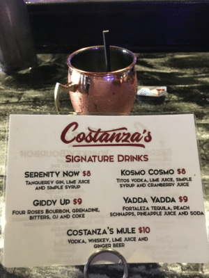 Here's to feeling good all the time: Castanira's  MOBPSIGNATURE DRINKS  TI3.  G TBUG  Y  KOSMO COSMO $8  SERENITY NOW $8  TITOS VODKA, LIME JUICE, SIMPLE  SYRUP AND CRANBERRY JUICE  TANQUEREY GIN, LIME JUICE  AND SIMPLE SYRUP  9HOL  YADDA YADDA $9  GIDDY UP $9  FORTALEZA TEQUILA, PEACH  SCHNAPPS, PINE APPLE JUICE AND SODA  FOUR ROSES BOURBON, GRENADINE,  BITTERS, OJ AND COKE d  oCOSTANZA'S MULE $10  VODKA, WHISKEY, LIME JUICE AND  GINGER BEER Here's to feeling good all the time
