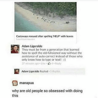 Memes, Old People, and Help: Castaways rescued after spelling 'HELP ith leaves  Adam Ligeralde  They must be from a generation that learned  how to spell the old-fahsioned way without the  assistance of auto correct instead of those who  only know how to type or text!)  37 minutes ago Like Reply  Adam Ligeralde Replied.5 Replies  manapua  why are old people so obsessed with doing  this my account is back i have no idea how but i am GRATEFUL follow my backup @jennasmemebank just incase i get deactivated againn