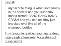 Shower, Bang Bang, and All of The: castiali:  my favorite thing is when someone's  in the shower and you suddenly  hear a distant BANG BANG BANG  CRASH and you can tell they just  knocked over like all of the  shampoo bottles  #my favourite is when you hear a deep  heavy sigh afterwards #or a string of  curse words